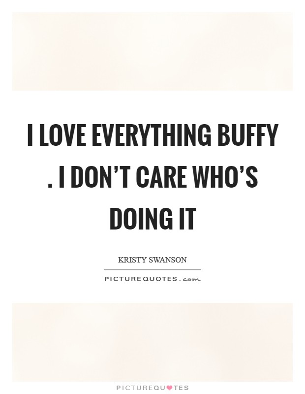 I love everything Buffy . I don't care who's doing it Picture Quote #1