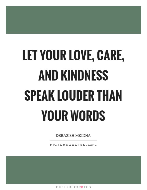 Let your love, care, and kindness speak louder than your words Picture Quote #1