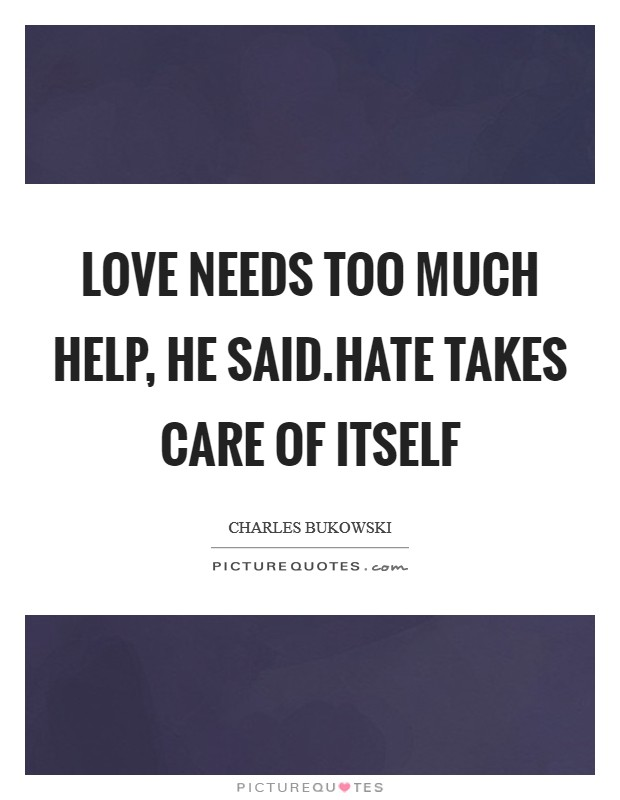Love needs too much help, he said.hate takes care of itself Picture Quote #1