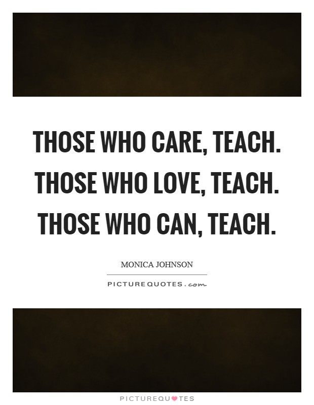 Those who care, teach. Those who love, teach. Those who can, teach Picture Quote #1