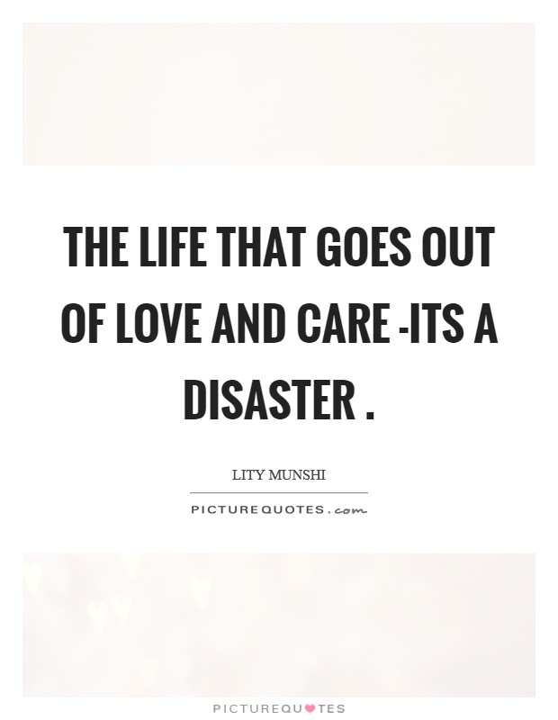 The life that goes out of love and care -its a disaster  Picture Quote #1