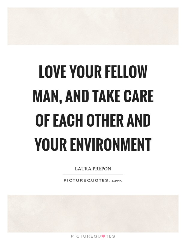 Love your fellow man, and take care of each other and your environment Picture Quote #1