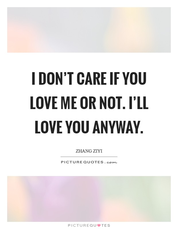 I don't care if you love me or not. I'll love you anyway Picture Quote #1