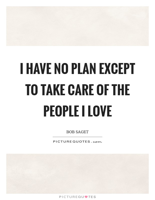 I have no plan except to take care of the people I love Picture Quote #1