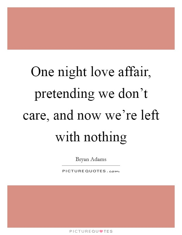 One night love affair, pretending we don't care, and now we're left with nothing Picture Quote #1