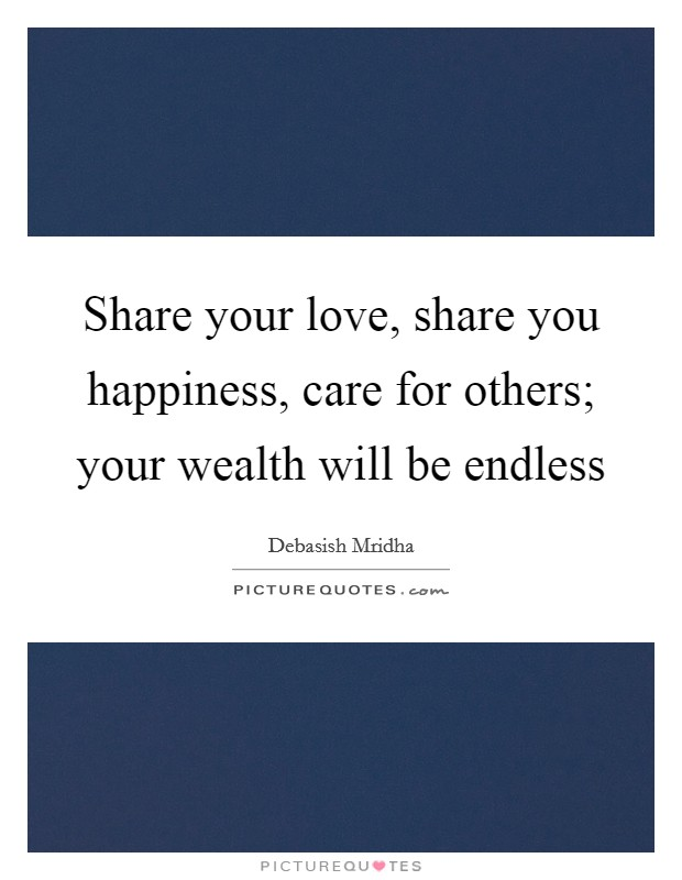 Share your love, share you happiness, care for others; your wealth will be endless Picture Quote #1