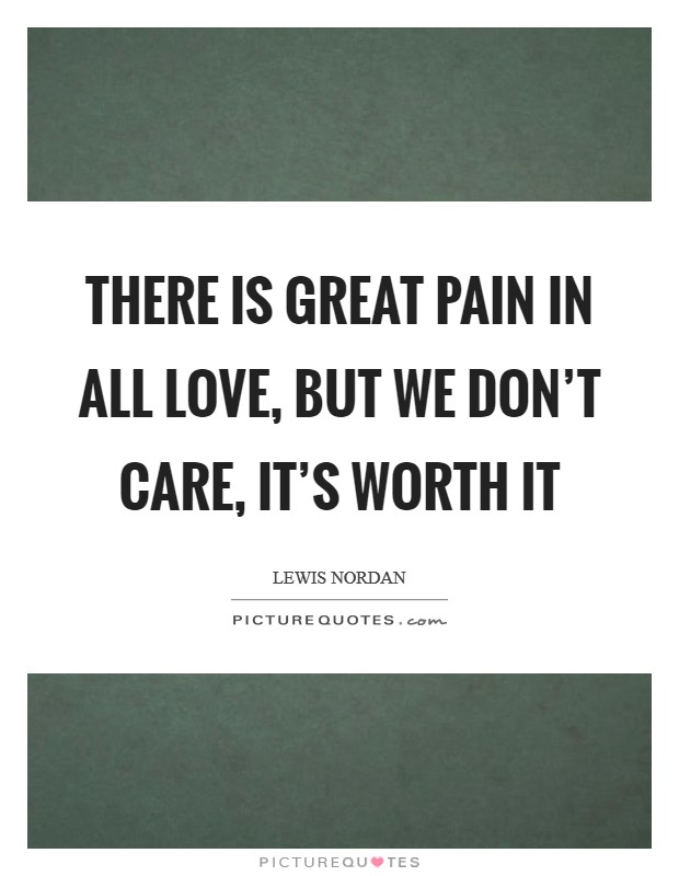 There is great pain in all love, but we don't care, it's worth it Picture Quote #1