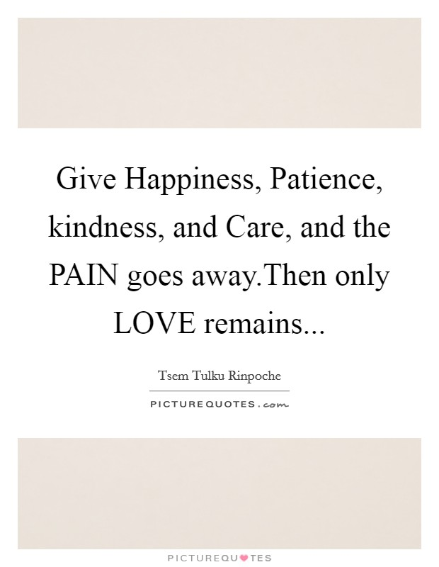 Give Happiness, Patience, kindness, and Care, and the PAIN goes away.Then only LOVE remains Picture Quote #1