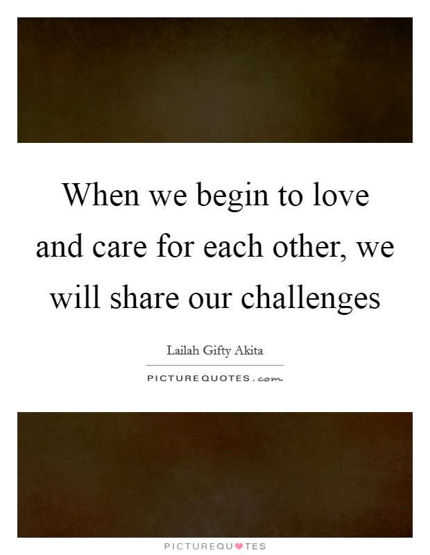 When we begin to love and care for each other, we will share our challenges Picture Quote #1