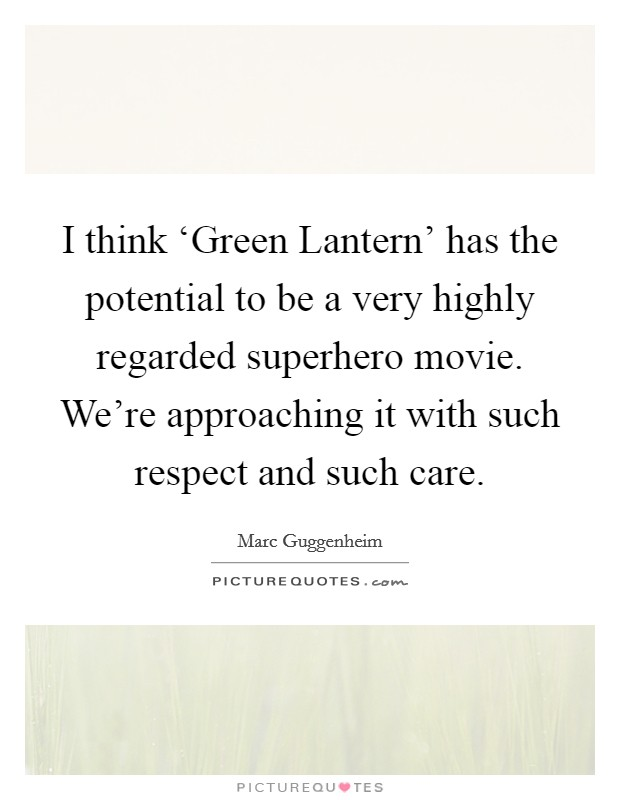 I think 'Green Lantern' has the potential to be a very highly regarded superhero movie. We're approaching it with such respect and such care Picture Quote #1