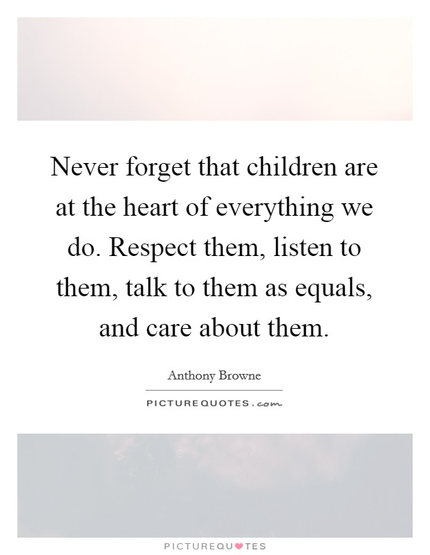 Never forget that children are at the heart of everything we do. Respect them, listen to them, talk to them as equals, and care about them Picture Quote #1