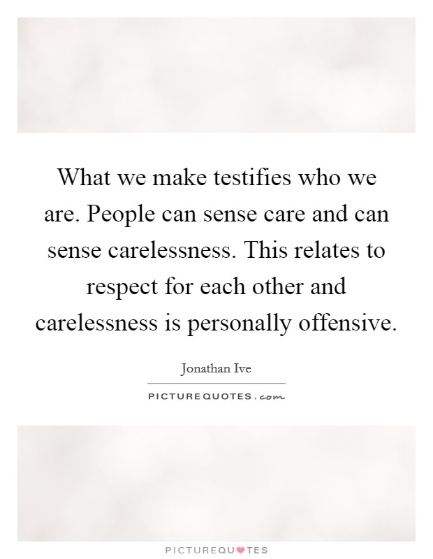 What we make testifies who we are. People can sense care and can sense carelessness. This relates to respect for each other and carelessness is personally offensive Picture Quote #1