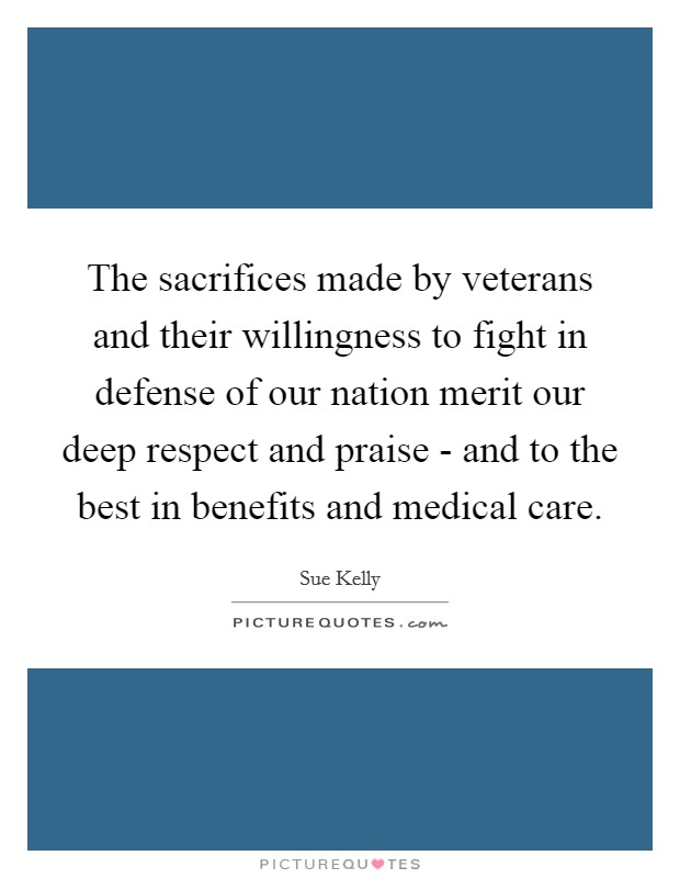 The sacrifices made by veterans and their willingness to fight in defense of our nation merit our deep respect and praise - and to the best in benefits and medical care Picture Quote #1