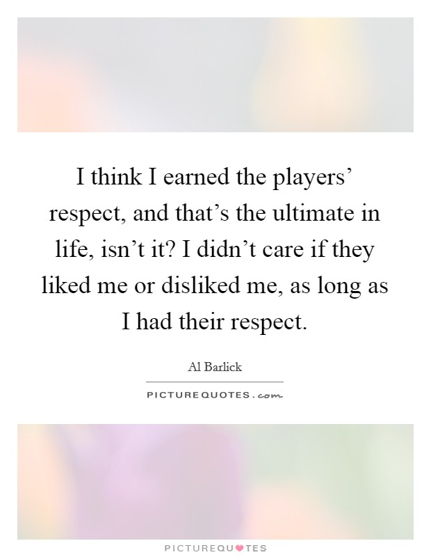 I think I earned the players' respect, and that's the ultimate in life, isn't it? I didn't care if they liked me or disliked me, as long as I had their respect Picture Quote #1
