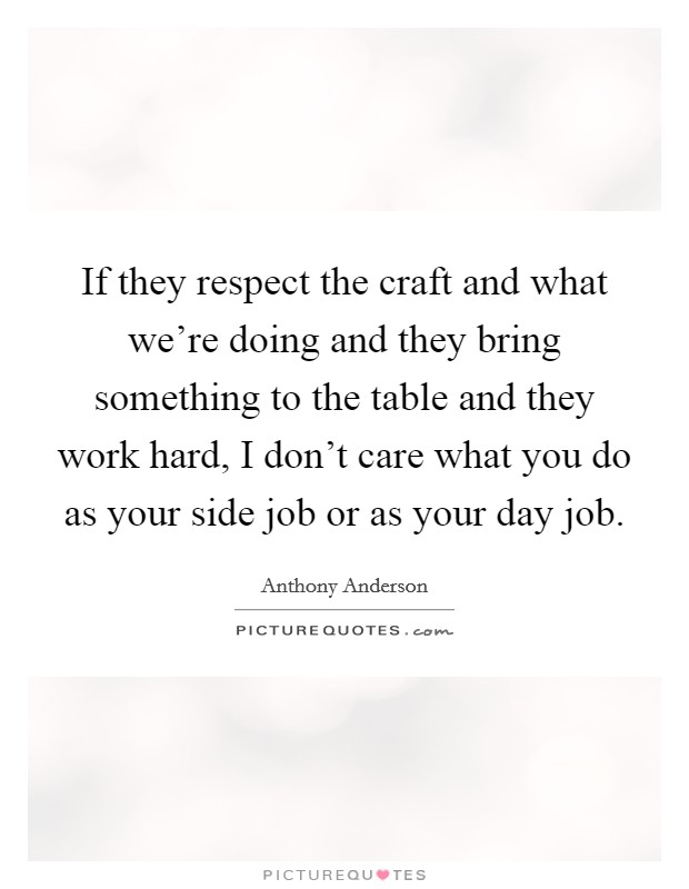 If they respect the craft and what we're doing and they bring something to the table and they work hard, I don't care what you do as your side job or as your day job Picture Quote #1