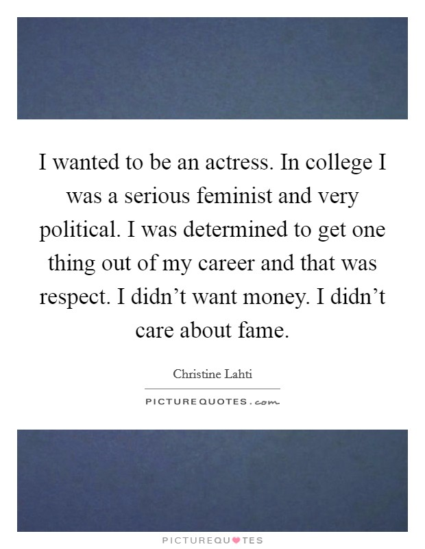 I wanted to be an actress. In college I was a serious feminist and very political. I was determined to get one thing out of my career and that was respect. I didn't want money. I didn't care about fame Picture Quote #1