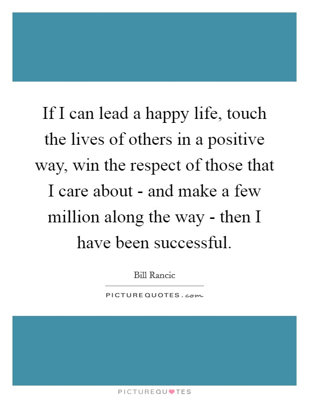If I can lead a happy life, touch the lives of others in a positive way, win the respect of those that I care about - and make a few million along the way - then I have been successful Picture Quote #1