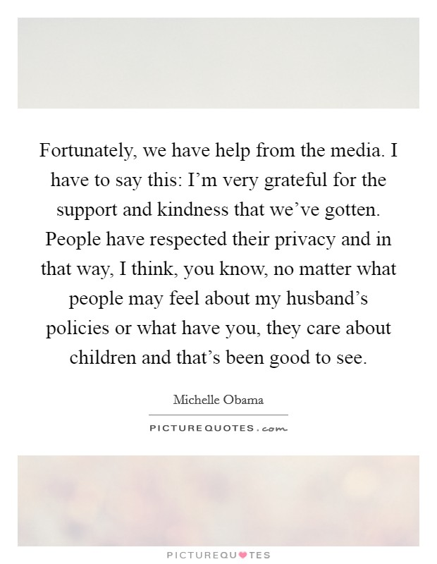 Fortunately, we have help from the media. I have to say this: I'm very grateful for the support and kindness that we've gotten. People have respected their privacy and in that way, I think, you know, no matter what people may feel about my husband's policies or what have you, they care about children and that's been good to see Picture Quote #1