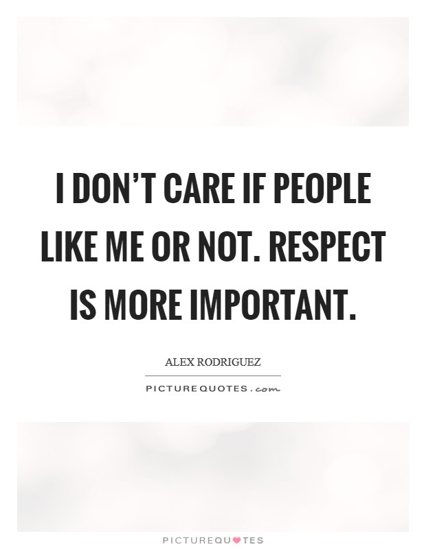 I don't care if people like me or not. Respect is more important. Picture Quote #1