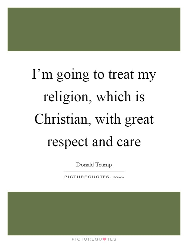 I'm going to treat my religion, which is Christian, with great respect and care Picture Quote #1