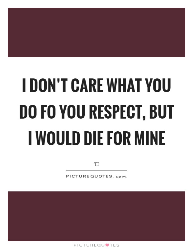 I don't care what you do fo you respect, but I would die for mine Picture Quote #1