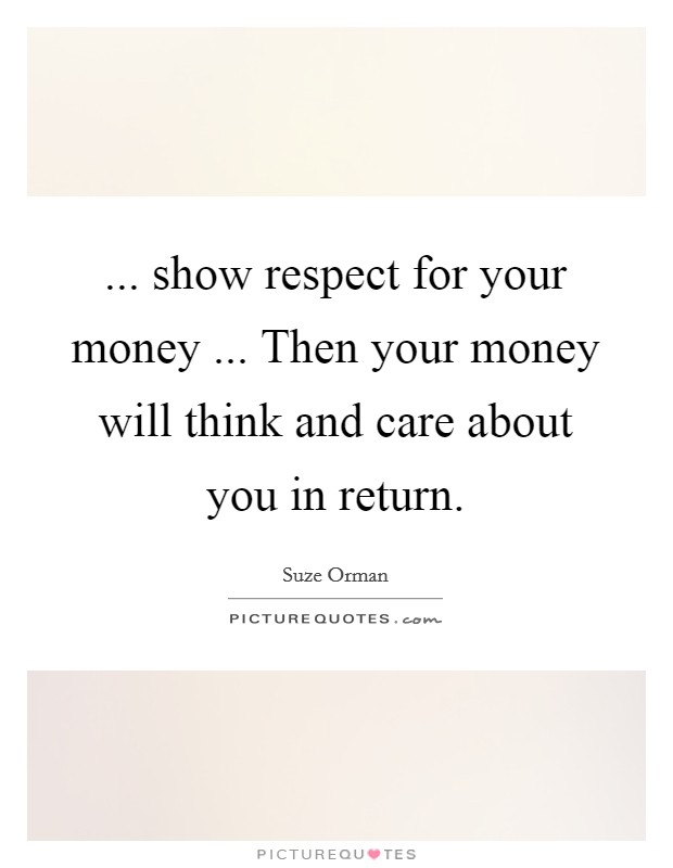 ... show respect for your money ... Then your money will think and care about you in return Picture Quote #1