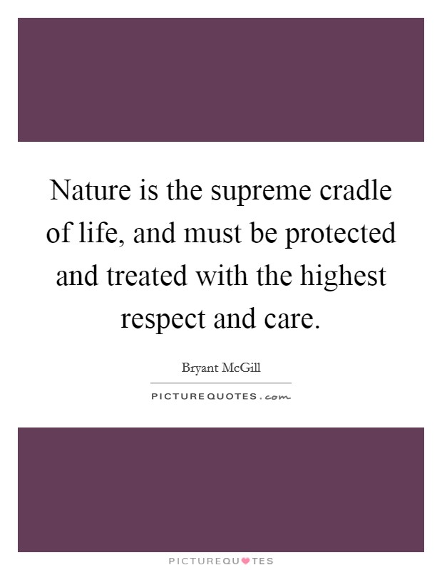 Nature is the supreme cradle of life, and must be protected and treated with the highest respect and care Picture Quote #1