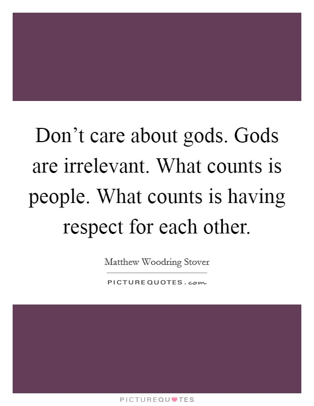 Don't care about gods. Gods are irrelevant. What counts is people. What counts is having respect for each other Picture Quote #1