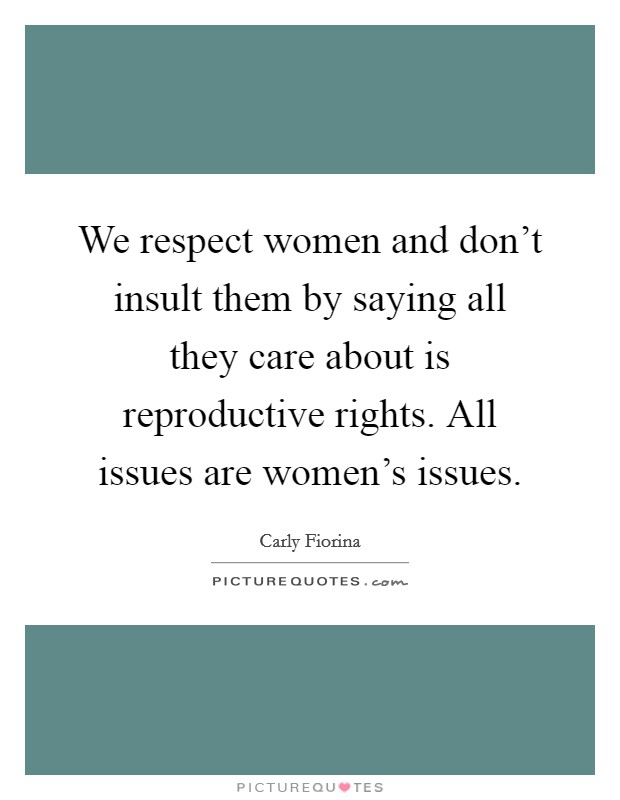We respect women and don't insult them by saying all they care about is reproductive rights. All issues are women's issues Picture Quote #1