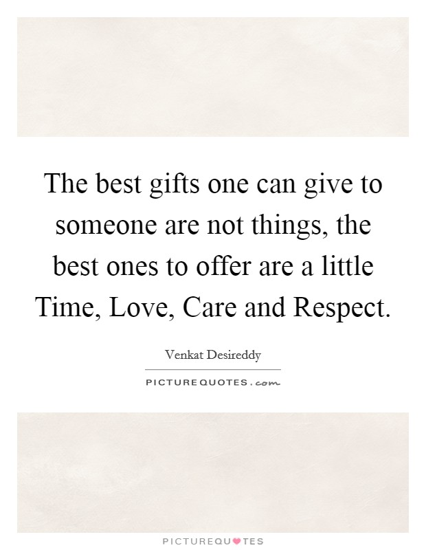 The best gifts one can give to someone are not things, the best ones to offer are a little Time, Love, Care and Respect Picture Quote #1