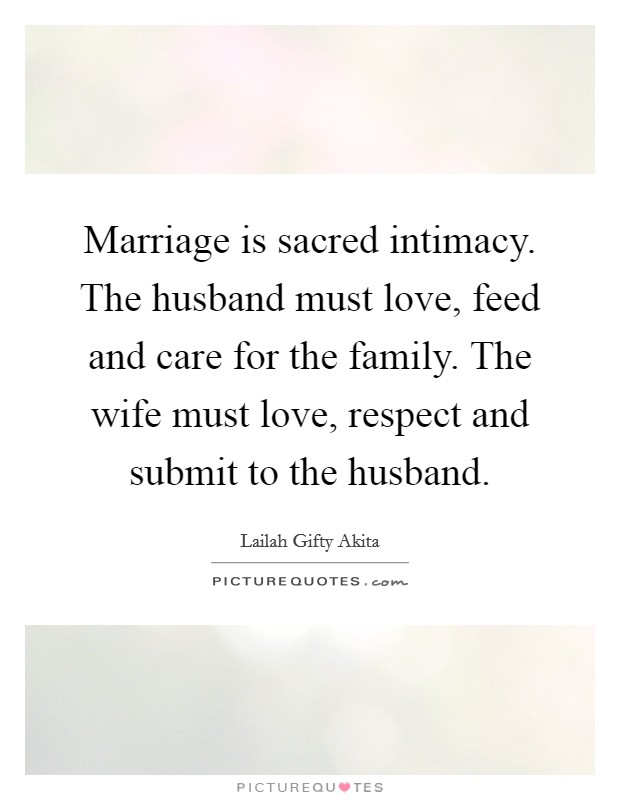 Marriage is sacred intimacy. The husband must love, feed and care for the family. The wife must love, respect and submit to the husband Picture Quote #1