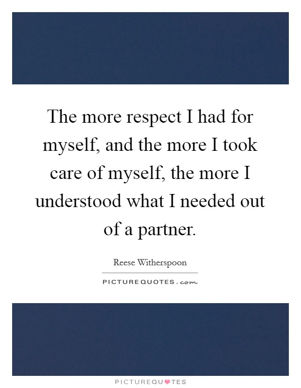 The more respect I had for myself, and the more I took care of myself, the more I understood what I needed out of a partner Picture Quote #1