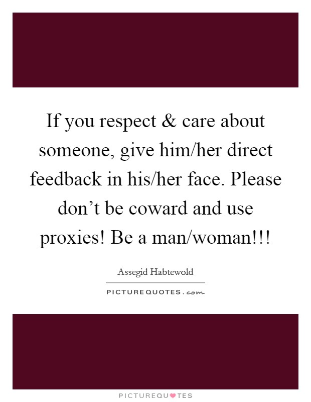 If you respect and care about someone, give him/her direct feedback in his/her face. Please don't be coward and use proxies! Be a man/woman!!! Picture Quote #1