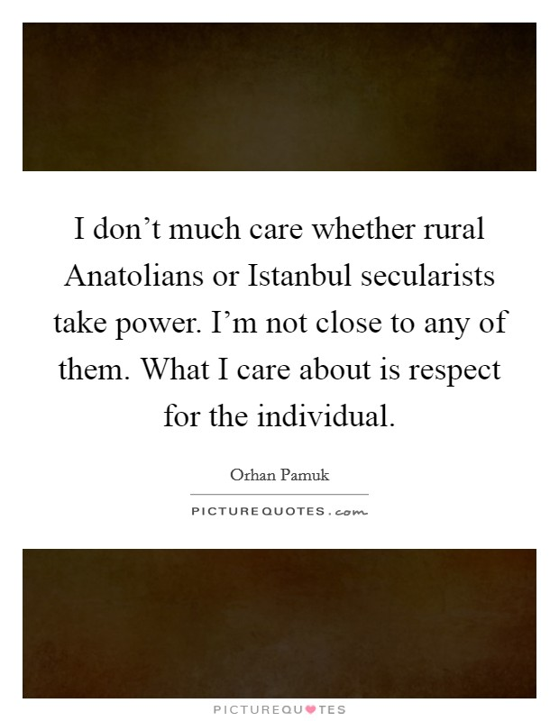 I don't much care whether rural Anatolians or Istanbul secularists take power. I'm not close to any of them. What I care about is respect for the individual Picture Quote #1