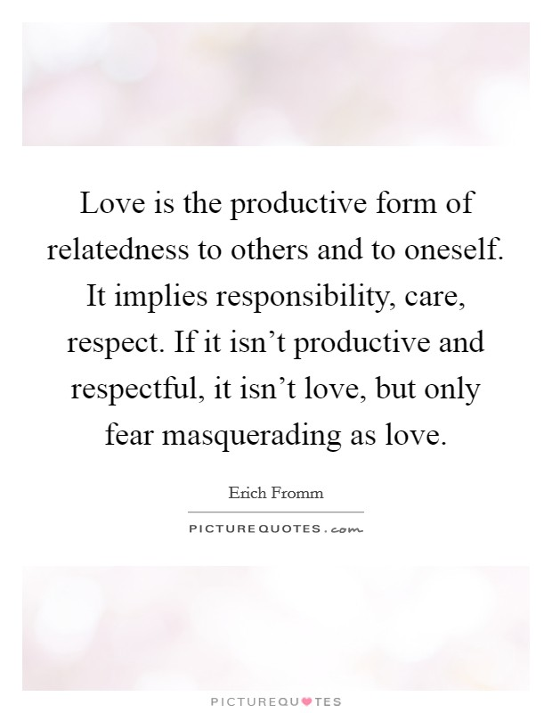 Love is the productive form of relatedness to others and to oneself. It implies responsibility, care, respect. If it isn't productive and respectful, it isn't love, but only fear masquerading as love Picture Quote #1