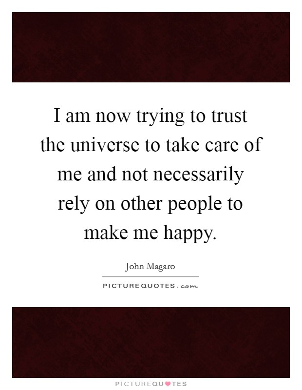 I am now trying to trust the universe to take care of me and not necessarily rely on other people to make me happy Picture Quote #1