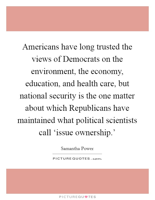 Americans have long trusted the views of Democrats on the environment, the economy, education, and health care, but national security is the one matter about which Republicans have maintained what political scientists call 'issue ownership.' Picture Quote #1