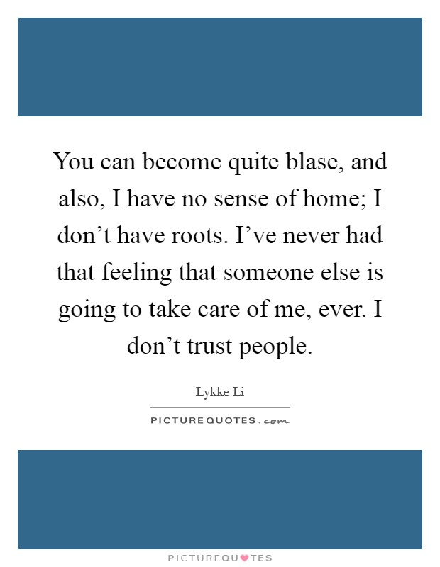 You can become quite blase, and also, I have no sense of home; I don't have roots. I've never had that feeling that someone else is going to take care of me, ever. I don't trust people Picture Quote #1