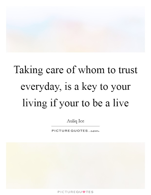 Taking care of whom to trust everyday, is a key to your living if your to be a live Picture Quote #1