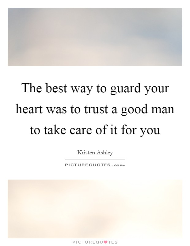 The best way to guard your heart was to trust a good man to take care of it for you Picture Quote #1
