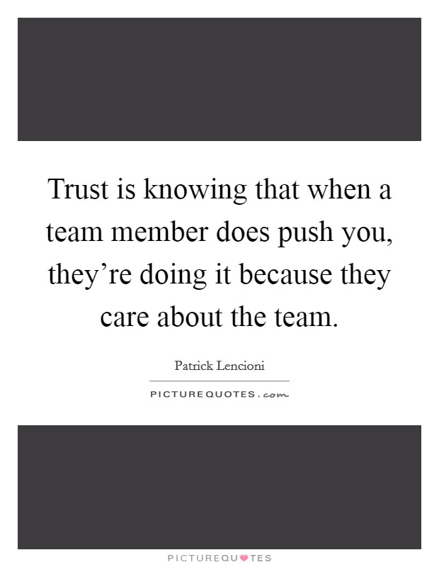 Trust is knowing that when a team member does push you, they're doing it because they care about the team Picture Quote #1