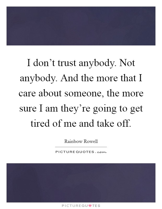 I don't trust anybody. Not anybody. And the more that I care about someone, the more sure I am they're going to get tired of me and take off Picture Quote #1