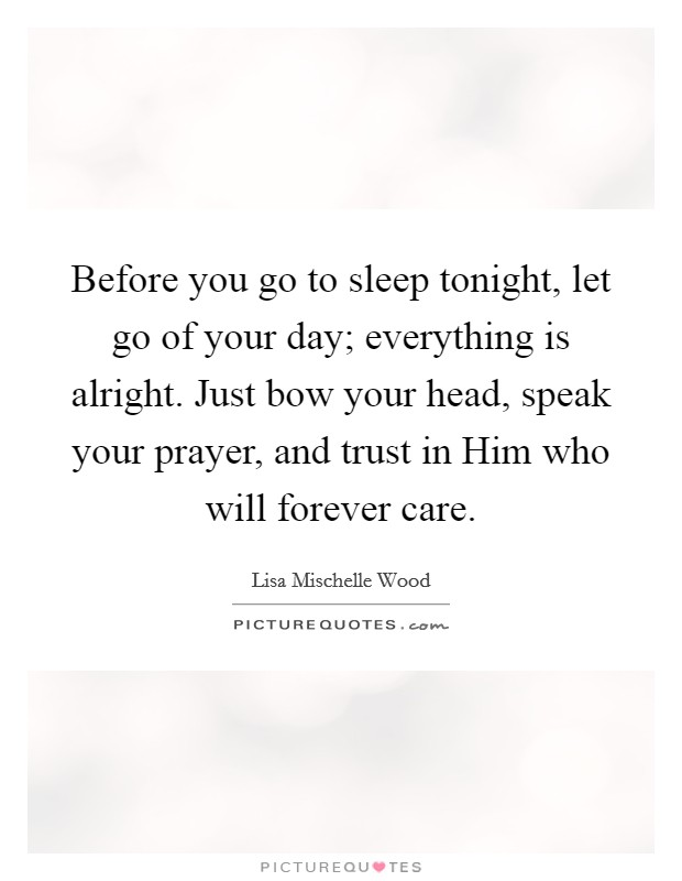 Before you go to sleep tonight, let go of your day; everything is alright. Just bow your head, speak your prayer, and trust in Him who will forever care Picture Quote #1