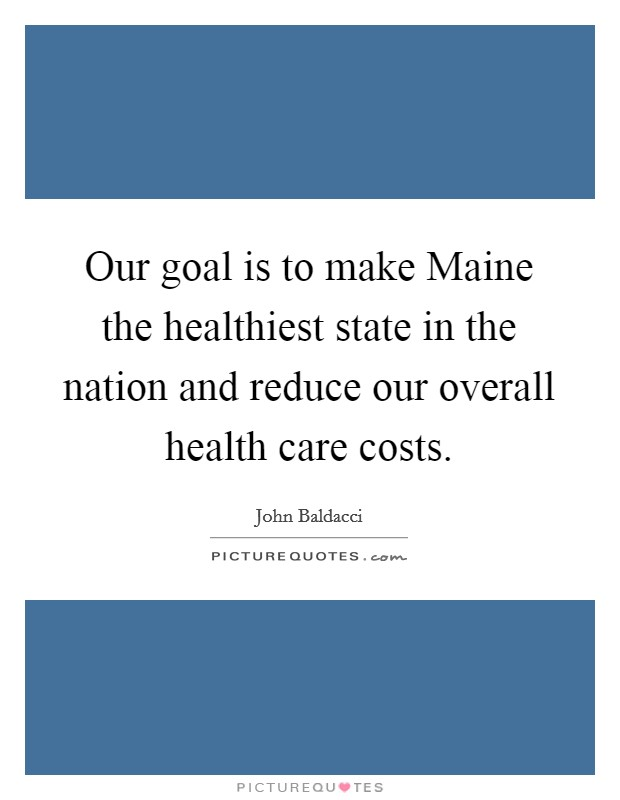 Our goal is to make Maine the healthiest state in the nation and reduce our overall health care costs Picture Quote #1