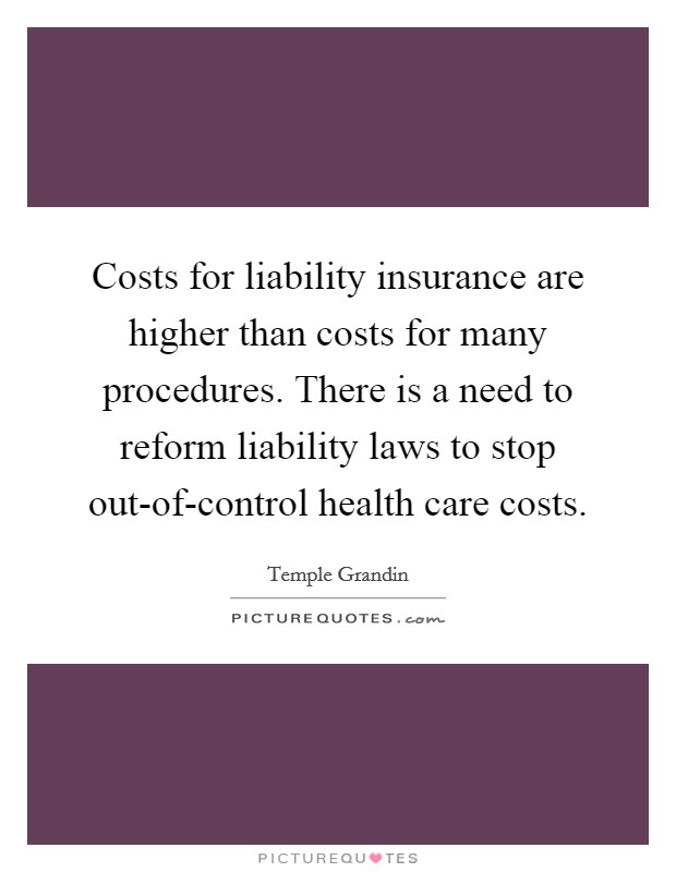 Costs for liability insurance are higher than costs for many procedures. There is a need to reform liability laws to stop out-of-control health care costs Picture Quote #1