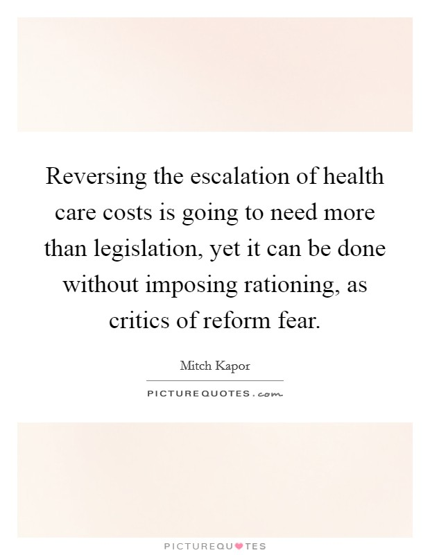 Reversing the escalation of health care costs is going to need more than legislation, yet it can be done without imposing rationing, as critics of reform fear Picture Quote #1