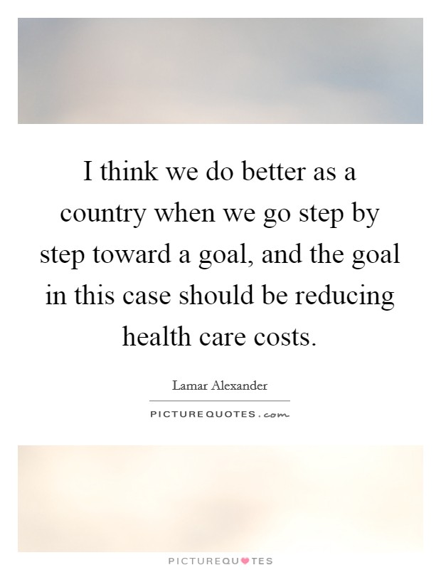 I think we do better as a country when we go step by step toward a goal, and the goal in this case should be reducing health care costs Picture Quote #1
