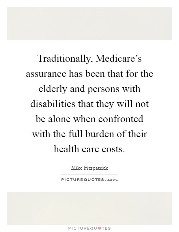 Traditionally, Medicare's assurance has been that for the elderly and persons with disabilities that they will not be alone when confronted with the full burden of their health care costs. Picture Quote #1