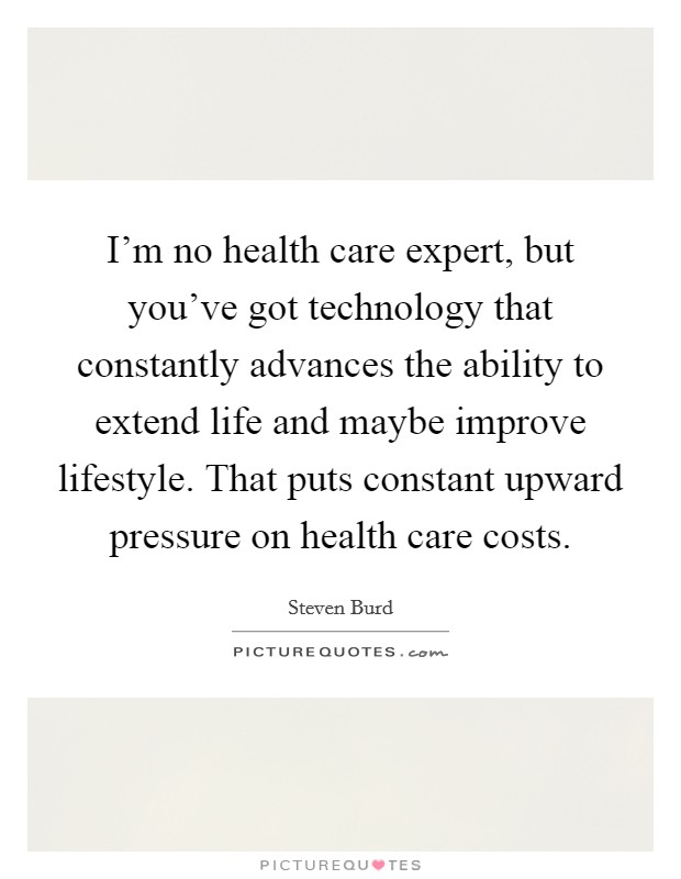 I'm no health care expert, but you've got technology that constantly advances the ability to extend life and maybe improve lifestyle. That puts constant upward pressure on health care costs Picture Quote #1