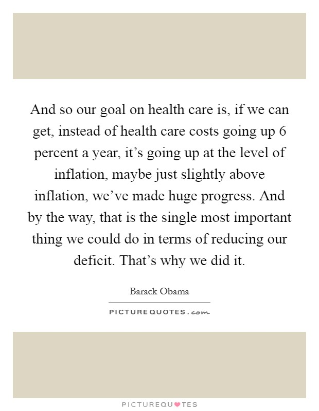 And so our goal on health care is, if we can get, instead of health care costs going up 6 percent a year, it's going up at the level of inflation, maybe just slightly above inflation, we've made huge progress. And by the way, that is the single most important thing we could do in terms of reducing our deficit. That's why we did it Picture Quote #1